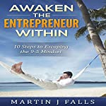 Awaken the Entrepreneur Within: 10 Steps to Escaping the 9 to 5 Mindset | Martin J. Falls