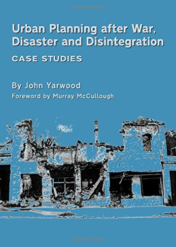 Urban Planning After War, Disaster and Disintegration: Case Studies, by John Yarwood