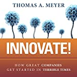 Innovate!: How Great Companies Get Started in Terrible Times | Thomas A. Meyer