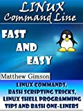 Linux Command Line: FAST and EASY! (Linux Commands, Bash Scripting Tricks, Linux Shell Programming Tips and Bash One-Liner...