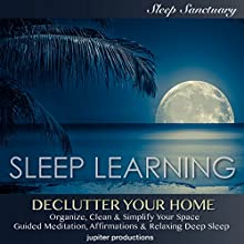 Declutter Your Home, Organize, Clean & Simplify Your Space: Sleep Learning, Guided Meditation, Affirmations, & Relaxing Deep Sleep Speech by  Jupiter Productions Narrated by Kev Thompson
