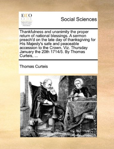 Thankfulness and unanimity the proper return of national blessings. A sermon preach'd on the late day of thanksgiving for His Majesty's safe and ... the 20th 1714/5. By Thomas Curteis, ...