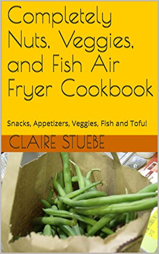 Completely Nuts, Veggies, and Fish Air Fryer Cookbook: Snacks, Appetizers, Veggies, Fish and Tofu! (Healthy Fish Fryer compare prices)