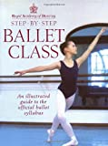 Step-By-Step Ballet Class: Illustrated Guide to the Official Ballet Syllabus