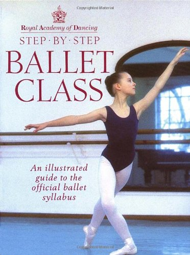 Step-By-Step Ballet Class: Illustrated Guide to the Official Ballet Syllabus (Royal Academy of Dancing)