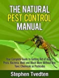 The Natural Pest Control Manual: Your Complete Guide to Getting Rid of Insect Pests, Bacteria, Mold and Much More Without Any Toxic Chemicals or Pesticides (Organic Pest Control Guidebooks)