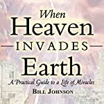 When Heaven Invades Earth Expanded Edition: A Practical Guide to a Life of Miracles | Bill Johnson