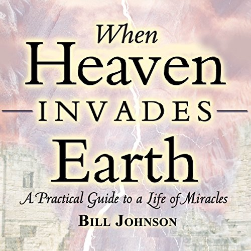 Download When Heaven Invades Earth Expanded Edition: A Practical Guide to a Life of Miracles