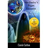 Mrs Darley's Pagan Elements: A Celebration of Air, Fire, Water, Earth and Divine Spiritby Carole Carlton