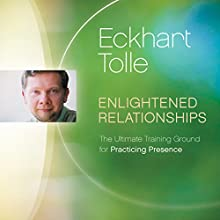 Enlightened Relationships: The Ultimate Training Ground for Practicing Presence Speech by Eckhart Tolle Narrated by Eckhart Tolle