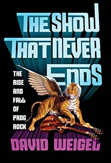 Book Cover: The Show That Never Ends: The Rise and Fall of Prog Rock