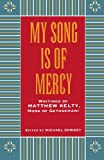 My Song Is Of Mercy; Writings of Matthew Kelty, Monk of Gethsemani