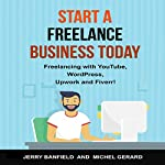 Start a Freelance Business Today: Freelancing with YouTube, WordPress, Upwork and Fiverr! | Jerry Banfield,Michel Gerard