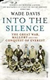 Wade Davis Into The Silence: The Great War, Mallory and the Conquest of Everest by Davis, Wade on 04/10/2012 Reprint edition