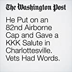 He Put on an 82nd Airborne Cap and Gave a KKK Salute in Charlottesville. Vets Had Words. | Cleve R. Wootson Jr.