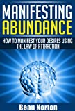 img - for Manifesting Abundance: How to Manifest Your Desires Using the Law of Attraction: (Achieve Success Using the Powers of Your Mind) (How to Properly Use the Law of Attraction Book 1) book / textbook / text book