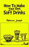Rebecca Joseph How To Make Your Own Soft Drinks
