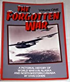 The Forgotten War: A Pictorial History of World War II in Alaska and Northwestern Canada, Vol. 1 (0933126131) by Stan B. Cohen