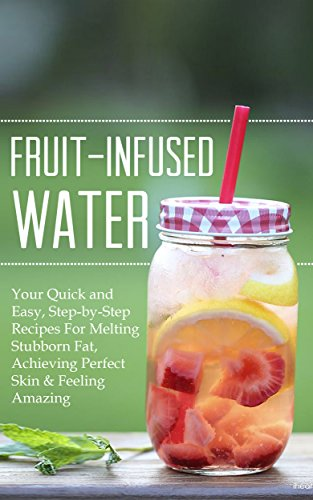 Fruit-Infused Water: Your Quick and Easy, Step-by-Step Recipes For Melting Stubborn Fat, Achieving Perfect Skin & Feeling Amazing by Donna Lane