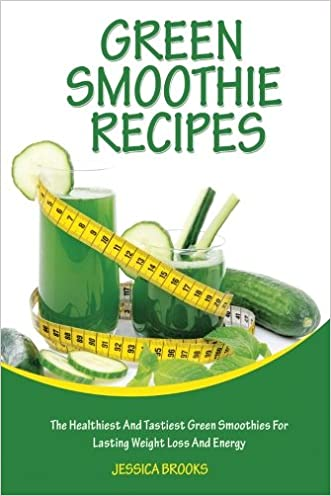 Green Smoothie Recipes: The Healthiest And Tastiest Green Smoothies For Lasting Weight Loss And Energy (Smoothies, Vegetarian, Vegan, Green Smoothies, Smoothie Recipes, Juicing, Smoothie Cookbook)