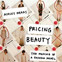 Pricing Beauty: The Making of a Fashion Model (       UNABRIDGED) by Ashley Mears Narrated by Cris Dukehart