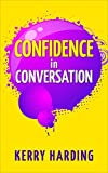 Confidence in Conversation: Conquer Your Nerves and Become a Natural Conversationalist