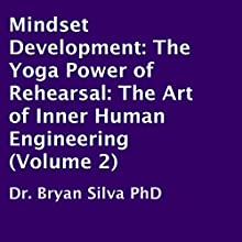 Mindset Development: The Yoga Power of Rehearsal: The Art of Inner Human Engineering (Volume 2) (       UNABRIDGED) by Dr. Bryan Silva PhD Narrated by Bryan Silva
