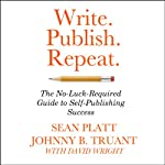Write. Publish. Repeat.: The No-Luck Guide to Self-Publishing Success | Johnny B. Truant,Sean Platt