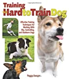 Peggy Swager Training the Hard to Train Dog: Effective Training Techniques for Working with Shy, Controlling, and Stubborn Dogs
