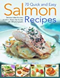 70 Quick and Easy Salmon Recipes: Delicious Ideas for Every Occasion, Shown Step by Step with 250 Photographs