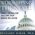 Worshipping the State: How Liberalism Became Our State Religion (       UNABRIDGED) by Benjamin Wiker, PhD Narrated by Ken Maxon