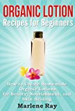 Organic Lotion: Recipes for Beginners: How to Create Homemade Organic Lotions For Beauty, Nourishment, and Skin Healing (Treat Your Skin Naturally with ... Organic Lotion Recipes Made for Beginners)