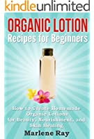 Organic Lotion: Recipes for Beginners: How to Create Homemade Organic Lotions For Beauty, Nourishment, and Skin Healing (Treat Your Skin Naturally with ... Made for Beginners) (English Edition)