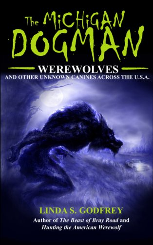 The Michigan Dogman: Werewolves and Other Unknown Canines Across the U.S.A. (Unexplained Presents)