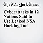 Cyberattacks in 12 Nations Said to Use Leaked NSA Hacking Tool | Dan Bilefsky,Nicole Perlroth