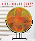 A Beginners Guide to Kiln-Formed Glass: Fused * Slumped * Cast