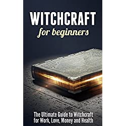 Witchcraft for Beginners: The Ultimate Guide to Witchcraft for Work, Love, Money and Health