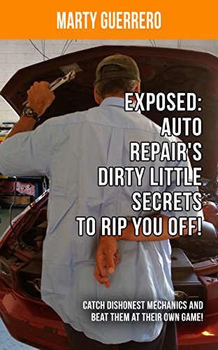 Exposed: Auto Repair's Dirty Little Secrets to Rip You Off!: Catch Dishonest Mechanics and Beat Them at Their Own Game! (You Auto Know Book 1) PDF