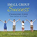 Small Group Success: Changing Lives One Group at a Time Audiobook by Bradley D. Wright Narrated by Justin Wright