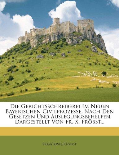 Die Gerichtsschreiberei Im Neuen Bayerischen Civilprozesse, Nach Den Gesetzen Und Auslegungsbehelfen Dargestellt Von Fr. X. Pröbst...