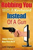 Robbing You With A Keyboard Instead Of A Gun: Cyber Crime - How They Do It (Volume 1)