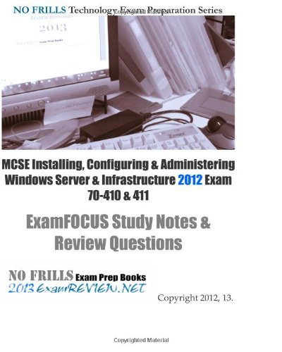 MCSE Installing, Configuring & Administering Windows Server 2012  Exam 70-410 & 411 ExamFOCUS Study Notes & Review Questions: Building your MCSE exam readiness
