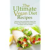 The Ultimate Vegan Diet Recipes: Delicious, Easy and Healthy Vegan Diet Recipes That Will Make You Feel Better, Live Better and Lose Weight ~ Sonia Maxwell