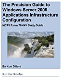 img - for The Precision Guide to Windows Server 2008 Applications Infrastructure Configuration: MCTS Exam 70-643 Study Guide book / textbook / text book