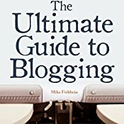 The Ultimate Guide to Blogging: What to Write about, How to Promote Your Blog, & How to Make Money Blogging | [Mike Fishbein]