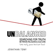 Unbalanced: Searching for Truth Between Religion and Culture (and Really Good Mexican Food) Audiobook by Jonathan Tony Narrated by Jonathan Tony