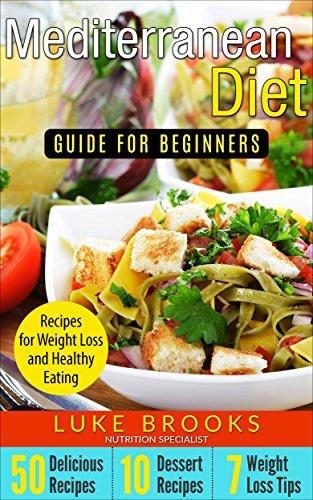 Mediterranean Diet: Mediterranean Diet Guide for Beginners - 50 Delicious Recipes, 10 Dessert Recipes and 7 Tips for Weight Loss: Recipes for Weight Loss ... Diet for Beginners, Weight Loss)