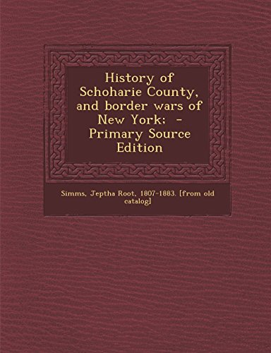 History of Schoharie County, and border wars of New York;  - Primary Source Edition