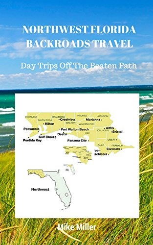 Mike Miller - NORTHWEST FLORIDA BACKROADS TRAVEL: Day Trips Off The Beaten Path: Towns, Beaches, Historic Sites, Wineries, Attractions (FLORIDA BACKROADS TRAVEL GUIDES Book 1)