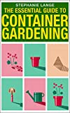 The Essential Guide to Container Gardening:  Growing Organic Herbs & Vegetables In Any Space or Container Has Never Been This Easy! Grow Like A PRO And Have Fun Doing It!